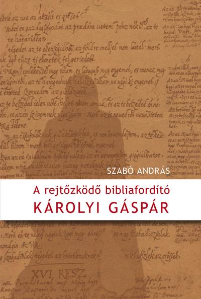 A rejtőzködő bibliafordító - Károlyi Gáspár
