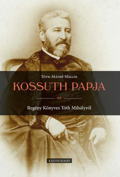 Kossuth papja. Regény Könyves Tóth Mihályról